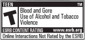 ESRB Content Rating: TEEN; Blood and Gore, Use of Alcohol and Tobacco, Violence; Online Interactions Not Rated by the ESRB; More information: www.esrb.org
