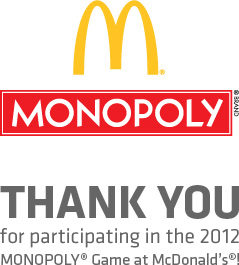 Thank you for participating in the 2012 MONOPOLY® game at McDonald's®!