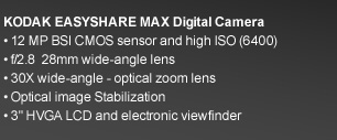 KODAK EASYSHARE MAX Digital Camera. 12 MP BSI CMOS sensor and high ISO (6400). f/2.8  28mm wide-angle lens. 30X wide-angle - optical zoom lens. Optical image Stabilization. 3in HVGA LCD and electronic viewfinder