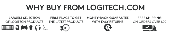 WHY BUY FROM LOGITECH.COMLARGEST SELECTION OF LOGITECH PRODUCTSFIRST PLACE TO GET THE LATEST PRODUCTSMONEY-BACK GUARANTEE WITH EASY RETURNSFREE SHIPPING ON ORDERS OVER $49