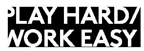 PLAY HARD / WORK EASY