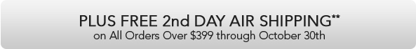 PLUS Free 2nd DAY AIR SHIPPING**  on All Order Over $399 through October 30th