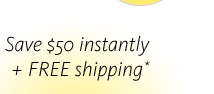 Save $50 instantly plus FREE shipping
