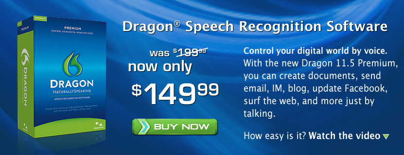 Dragon® Speech Recognition Software. Control your digital world by voice. With the new Dragon 11.5 Premium, you can create documents, send email, IM, blog, update Facebook, surf the web, and more just by talking. How easy is it? Watch the video. Was $199.99 now only $149.99. Buy Now!