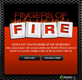 Fingers of Fire. How fast cna you burn up the keyboard? Sure, you can type. But can you smoke your friends when it comes to speed? Are you hot enough to take on The Scorcher? Find out.
