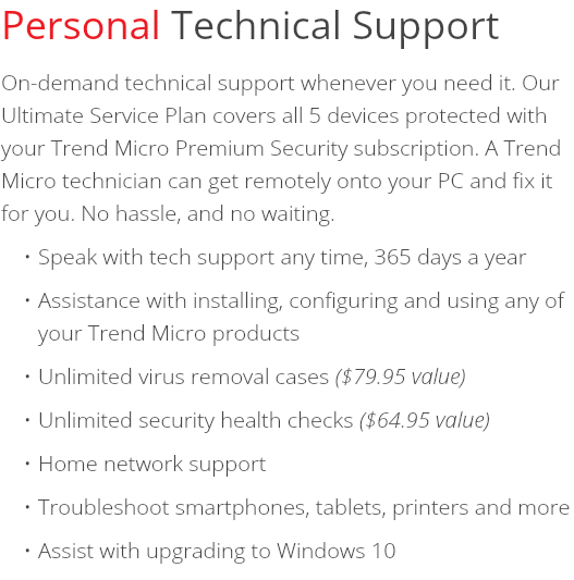 Personal Technical Support On-demand technical support whenever you need it. Our Ultimate Service Plan covers all 5 devices protected with your Trend Micro Premium Security subscription. A Trend Micro technician can get remotely onto your PC and fix it for you. No hassle, and no waiting. Speak with tech support any time, 365 days a year Assistance with installing, configuring and using any of your Trend Micro products Unlimited virus removal cases ($79.95 value) Unlimited security health checks ($64.95 value) Home network support Troubleshoot smartphones, tablets, printers and more Assist with upgrading to Windows 10