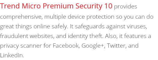 Trend Micro Premium Security 10 provides comprehensive, multiple device protection so you can do great things online safely. It safeguards against viruses, fraudulent websites, and identity theft. Also, it features a privacy scanner for Facebook, Google+, Twitter, and LinkedIn.
