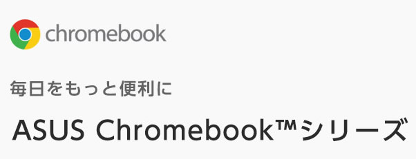 毎日をもっと便利に ASUS Chromebookシリーズ