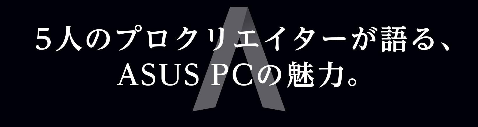 5人のプロクリエイターが語る、ASUS PCの魅力。