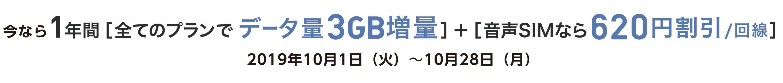 1年間[全てのプランでデータ量3GB増量]+[音声SIMなら620円割引/回線] 2019年10月28日(月)まで
